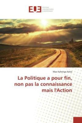 La Politique a pour fin, non pas la connaissance mais l'Action