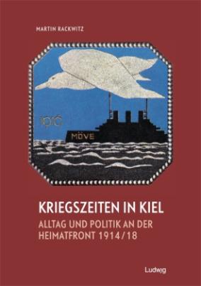 Kriegszeiten in Kiel - Alltag und Politik an der Heimatfront 1914-1918