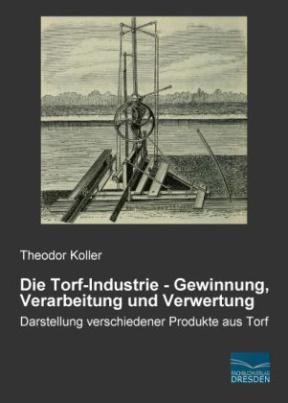 Die Torf-Industrie - Gewinnung, Verarbeitung und Verwertung