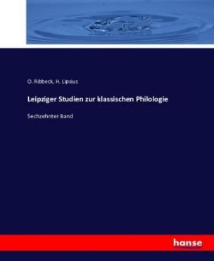 Leipziger Studien zur klassischen Philologie, herausgegeben von O. Ribbeck, H. Lipsius, C. Wachsmuth