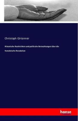 Historische Nachrichten und politische Betrachtungen über die französische Revolution. Bd.1