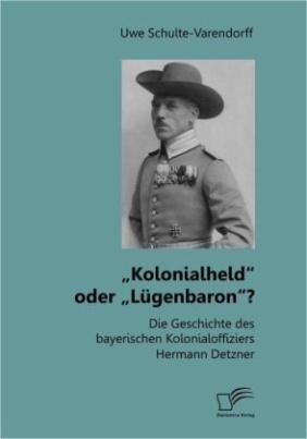 Kolonialheld oder Lügenbaron? Die Geschichte des bayerischen Kolonialoffiziers Hermann Detzner