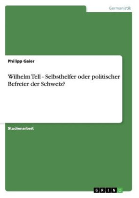 Wilhelm Tell - Selbsthelfer oder politischer Befreier der Schweiz?