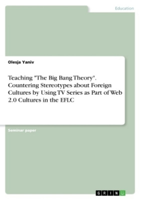 """Teaching """"The Big Bang Theory"""". Countering Stereotypes about Foreign Cultures by Using TV Series as Part of Web 2.0 Cultures in the EFLC"""
