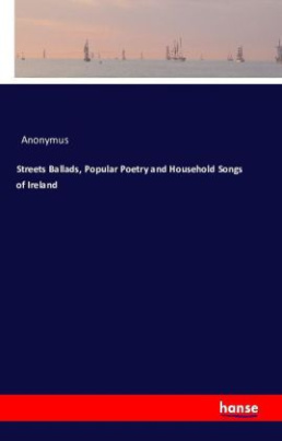 Streets Ballads, Popular Poetry and Household Songs of Ireland