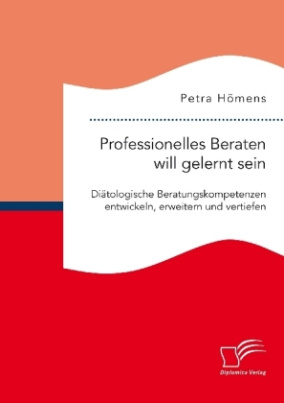 Professionelles Beraten will gelernt sein. Diätologische Beratungskompetenzen entwickeln, erweitern und vertiefen