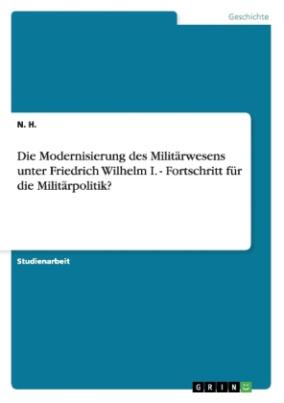 Die Modernisierung des Militärwesens unter Friedrich Wilhelm I. - Fortschritt für die Militärpolitik?