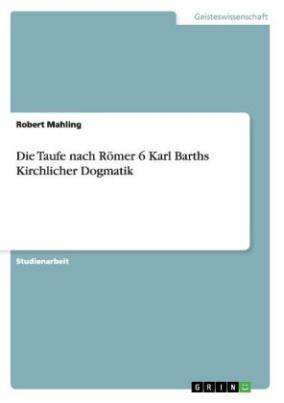 Die Taufe nach Römer 6 Karl Barths Kirchlicher Dogmatik