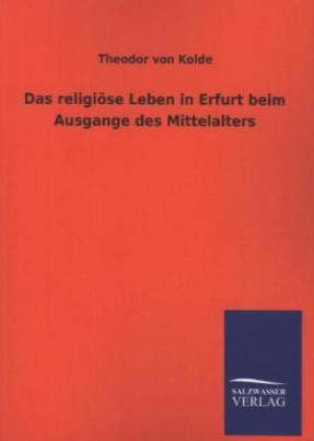 Das religiöse Leben in Erfurt beim Ausgange des Mittelalters