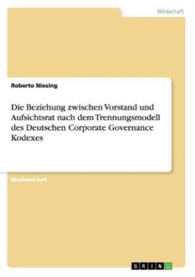 Die Beziehung zwischen Vorstand und Aufsichtsrat nach dem Trennungsmodell des Deutschen Corporate Governance Kodexes