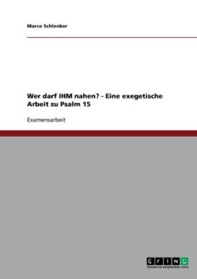 Wer darf IHM nahen? - Eine exegetische Arbeit zu Psalm 15