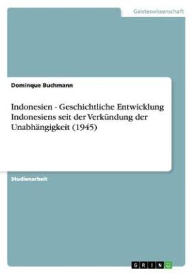 Indonesien - Geschichtliche Entwicklung Indonesiens seit der Verkündung der Unabhängigkeit (1945)