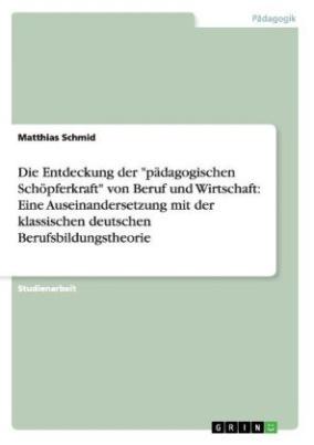 """Die Entdeckung der """"pädagogischen Schöpferkraft"""" von Beruf und Wirtschaft: Eine Auseinandersetzung mit der klassischen deutschen Berufsbildungstheorie"""