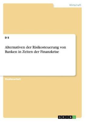 Alternativen der Risikosteuerung von Banken in Zeiten der Finanzkrise