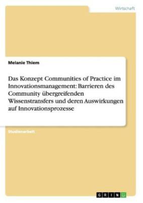 Das Konzept Communities of Practice im Innovationsmanagement: Barrieren des Community übergreifenden Wissenstransfers und deren Auswirkungen auf Innovationsprozesse