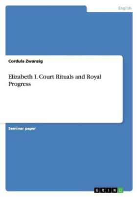 Elizabeth I. Court Rituals and Royal Progress