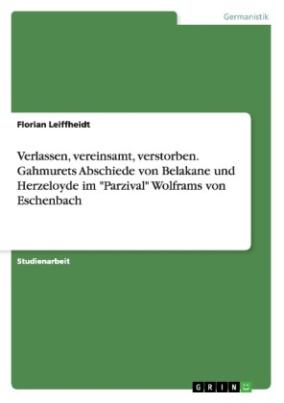 """Verlassen, vereinsamt, verstorben. Gahmurets Abschiede von Belakane und Herzeloyde im """"Parzival"""" Wolframs von Eschenbach"""