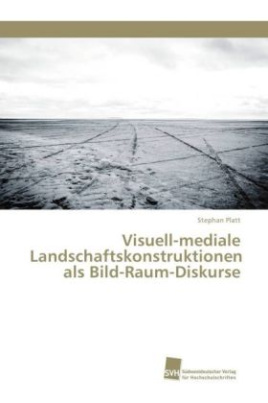 Visuell-mediale Landschaftskonstruktionen als Bild-Raum-Diskurse