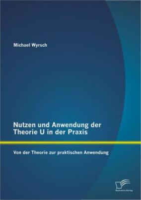 Nutzen und Anwendung der Theorie U in der Praxis: Von der Theorie zur praktischen Anwendung
