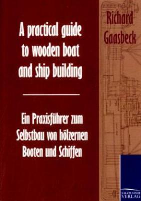 A practical guide to wooden boat and ship building. Ein Praxisführer zum Selbstbau von hölzernen Booten und Schiffen