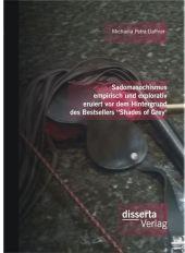 """Sadomasochismus empirisch und explorativ eruiert vor dem Hintergrund des Bestsellers """"Shades of Grey"""""""