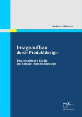 Imageaufbau durch Produktdesign: Eine empirische Studie am Beispiel Automobildesign